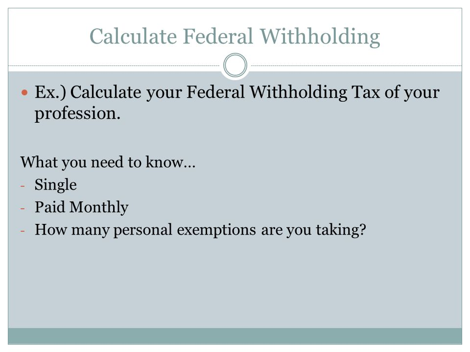 Calculate Federal Withholding Ex.) Calculate your Federal Withholding Tax of your profession. What you need to know… - Single - Paid Monthly - How man