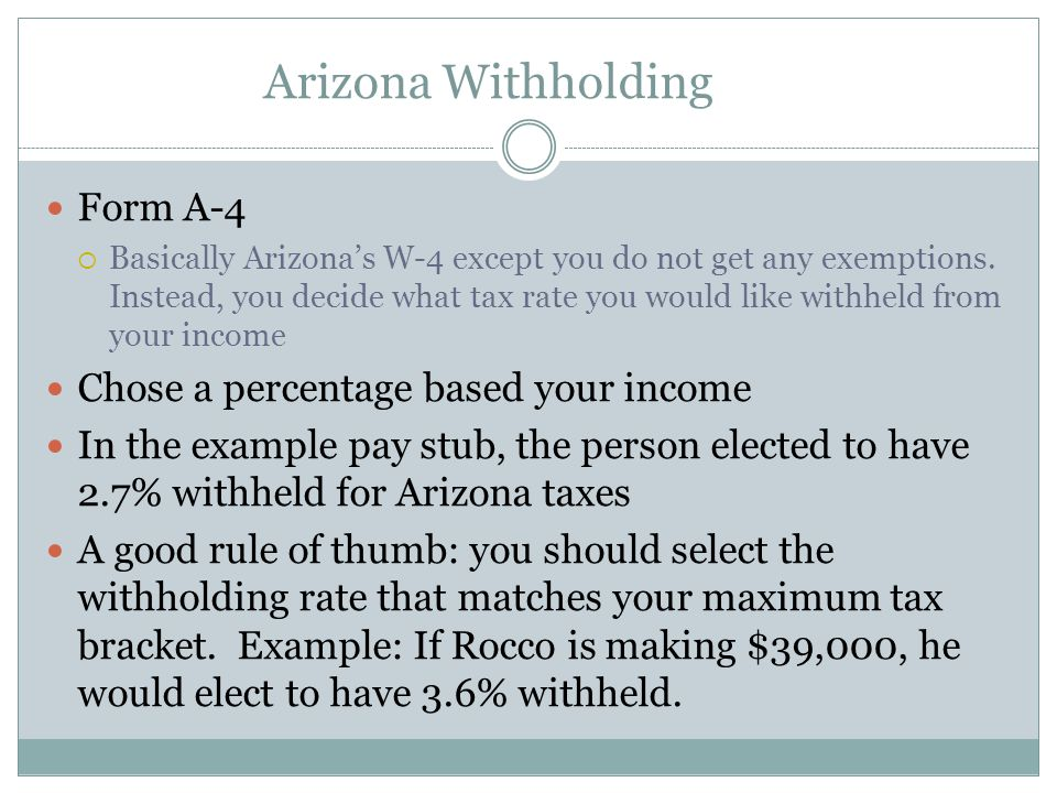 Arizona Withholding Form A-4  Basically Arizona's W-4 except you do not get any exemptions. Instead, you decide what tax rate you would like withheld