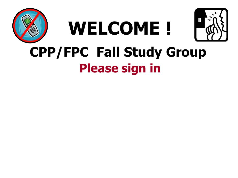 CPP/FPC Fall Study Group WELCOME ! Please sign in