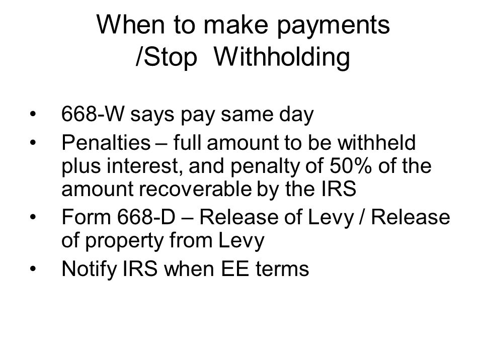 When to make payments /Stop Withholding 668-W says pay same day Penalties – full amount to be withheld plus interest, and penalty of 50% of the amount recoverable by the IRS Form 668-D – Release of Levy / Release of property from Levy Notify IRS when EE terms