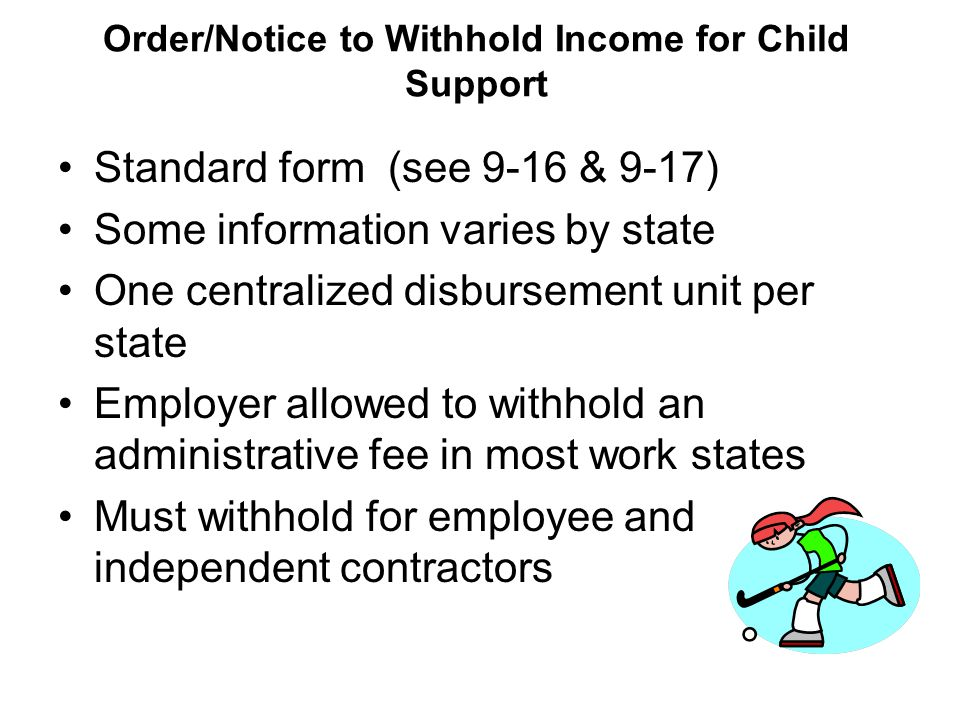 Order/Notice to Withhold Income for Child Support Standard form (see 9-16 & 9-17) Some information varies by state One centralized disbursement unit per state Employer allowed to withhold an administrative fee in most work states Must withhold for employee and independent contractors