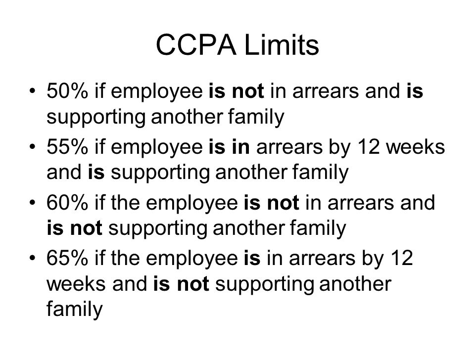 CCPA Limits 50% if employee is not in arrears and is supporting another family 55% if employee is in arrears by 12 weeks and is supporting another family 60% if the employee is not in arrears and is not supporting another family 65% if the employee is in arrears by 12 weeks and is not supporting another family