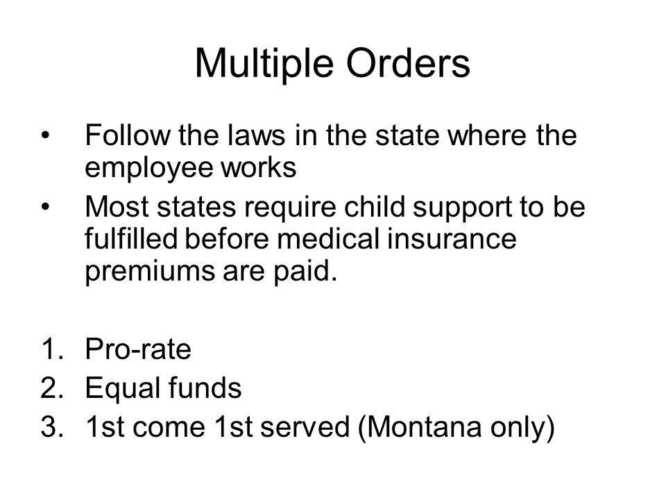 Multiple Orders Follow the laws in the state where the employee works Most states require child support to be fulfilled before medical insurance premiums are paid.