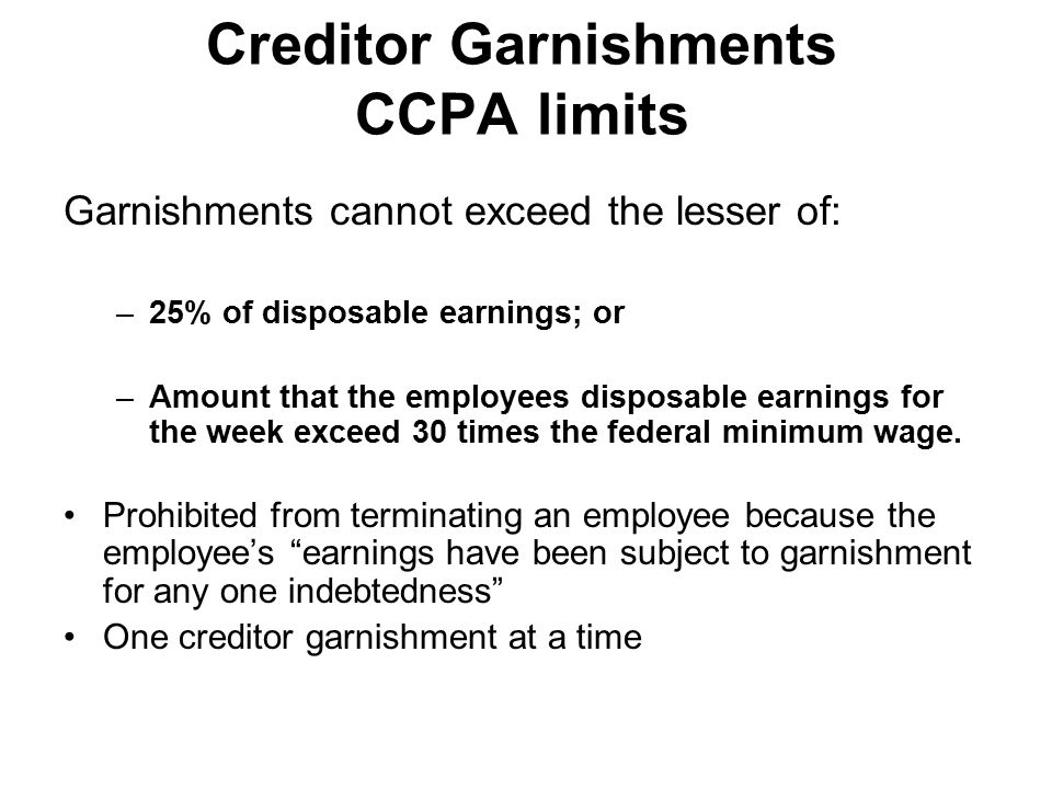 Creditor Garnishments CCPA limits Garnishments cannot exceed the lesser of: –25% of disposable earnings; or –Amount that the employees disposable earnings for the week exceed 30 times the federal minimum wage.