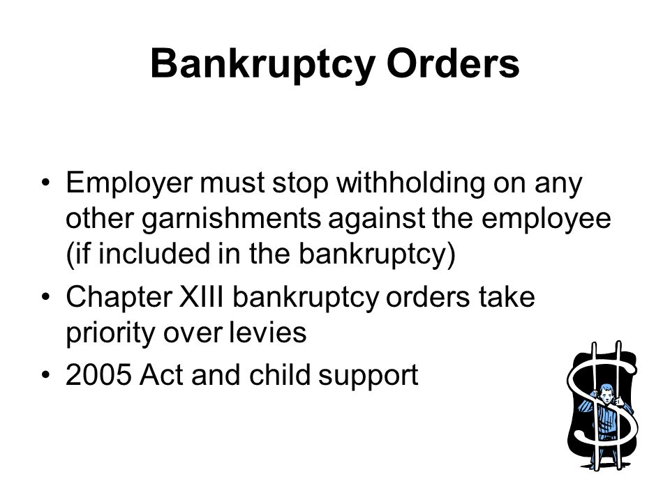 Bankruptcy Orders Employer must stop withholding on any other garnishments against the employee (if included in the bankruptcy) Chapter XIII bankruptcy orders take priority over levies 2005 Act and child support