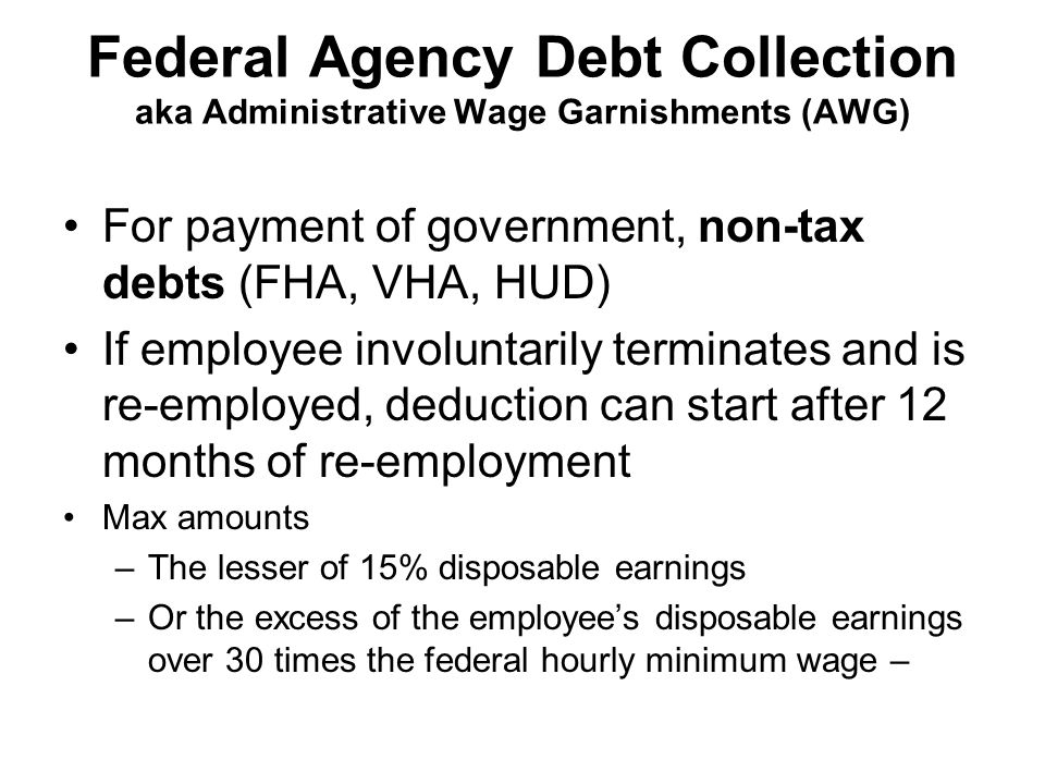 Federal Agency Debt Collection aka Administrative Wage Garnishments (AWG) For payment of government, non-tax debts (FHA, VHA, HUD) If employee involuntarily terminates and is re-employed, deduction can start after 12 months of re-employment Max amounts –The lesser of 15% disposable earnings –Or the excess of the employee's disposable earnings over 30 times the federal hourly minimum wage –
