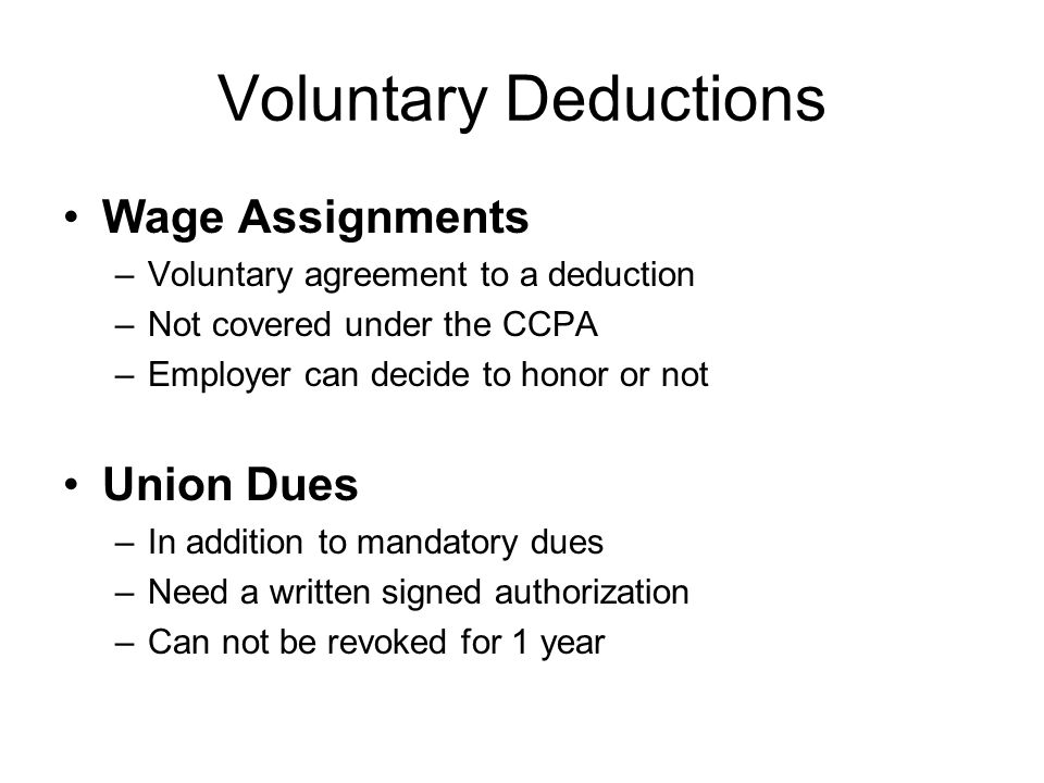 Voluntary Deductions Wage Assignments –Voluntary agreement to a deduction –Not covered under the CCPA –Employer can decide to honor or not Union Dues –In addition to mandatory dues –Need a written signed authorization –Can not be revoked for 1 year