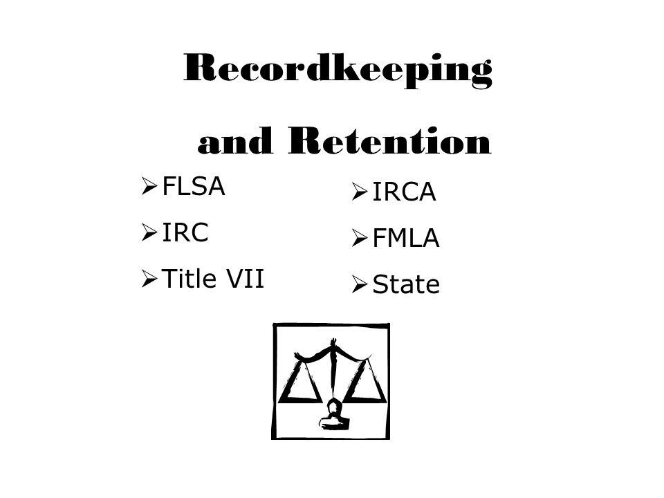 Recordkeeping and Retention  FLSA  IRC  Title VII  IRCA  FMLA  State