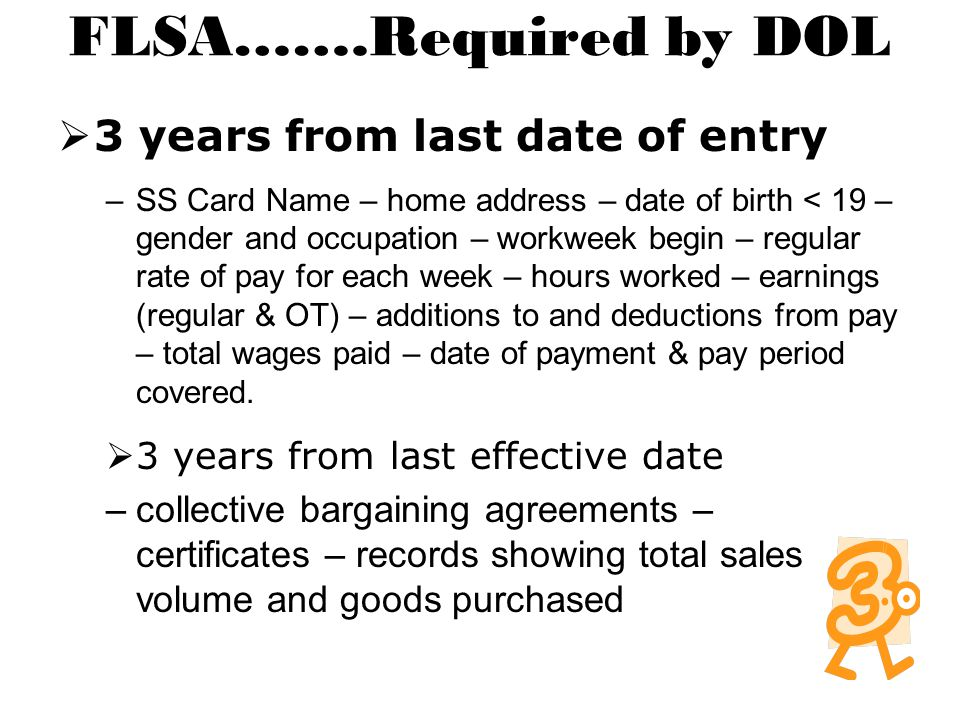 FLSA…….Required by DOL  3 years from last date of entry –SS Card Name – home address – date of birth < 19 – gender and occupation – workweek begin – regular rate of pay for each week – hours worked – earnings (regular & OT) – additions to and deductions from pay – total wages paid – date of payment & pay period covered.