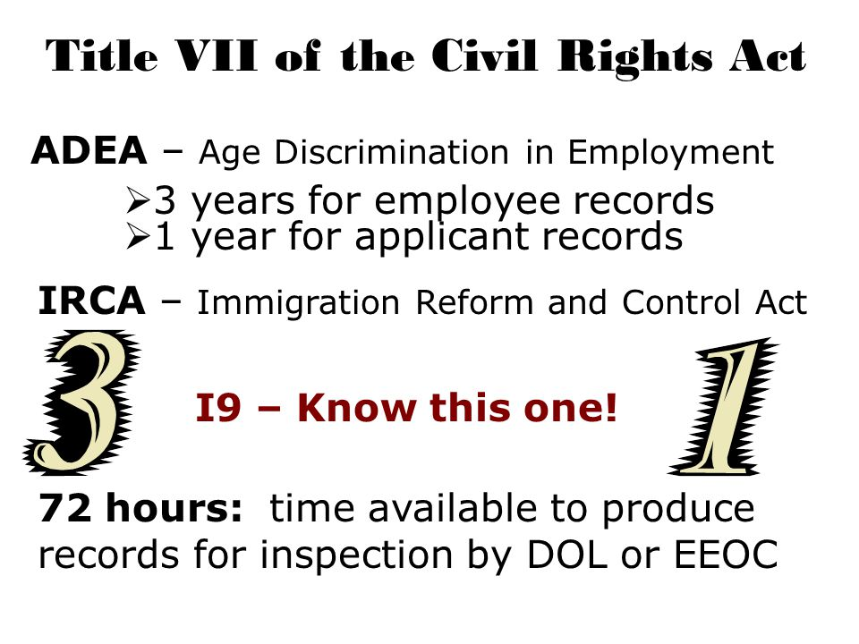 Title VII of the Civil Rights Act ADEA – Age Discrimination in Employment  3 years for employee records  1 year for applicant records IRCA – Immigration Reform and Control Act I9 – Know this one.