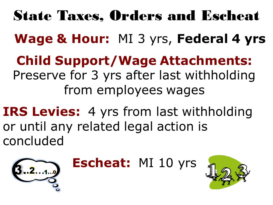 State Taxes, Orders and Escheat Wage & Hour: MI 3 yrs, Federal 4 yrs Child Support/Wage Attachments: Preserve for 3 yrs after last withholding from employees wages IRS Levies: 4 yrs from last withholding or until any related legal action is concluded Escheat: MI 10 yrs