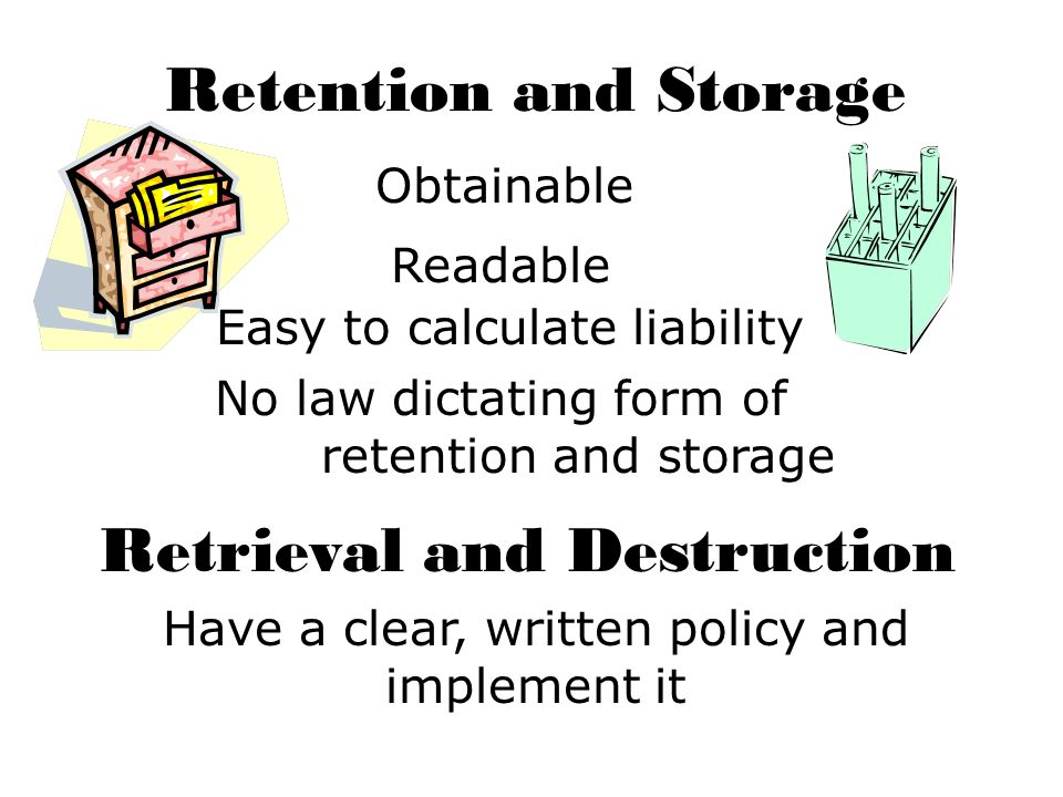 Retention and Storage Obtainable Readable Easy to calculate liability No law dictating form of retention and storage Retrieval and Destruction Have a clear, written policy and implement it