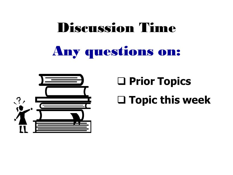 Discussion Time  Prior Topics  Topic this week Any questions on: