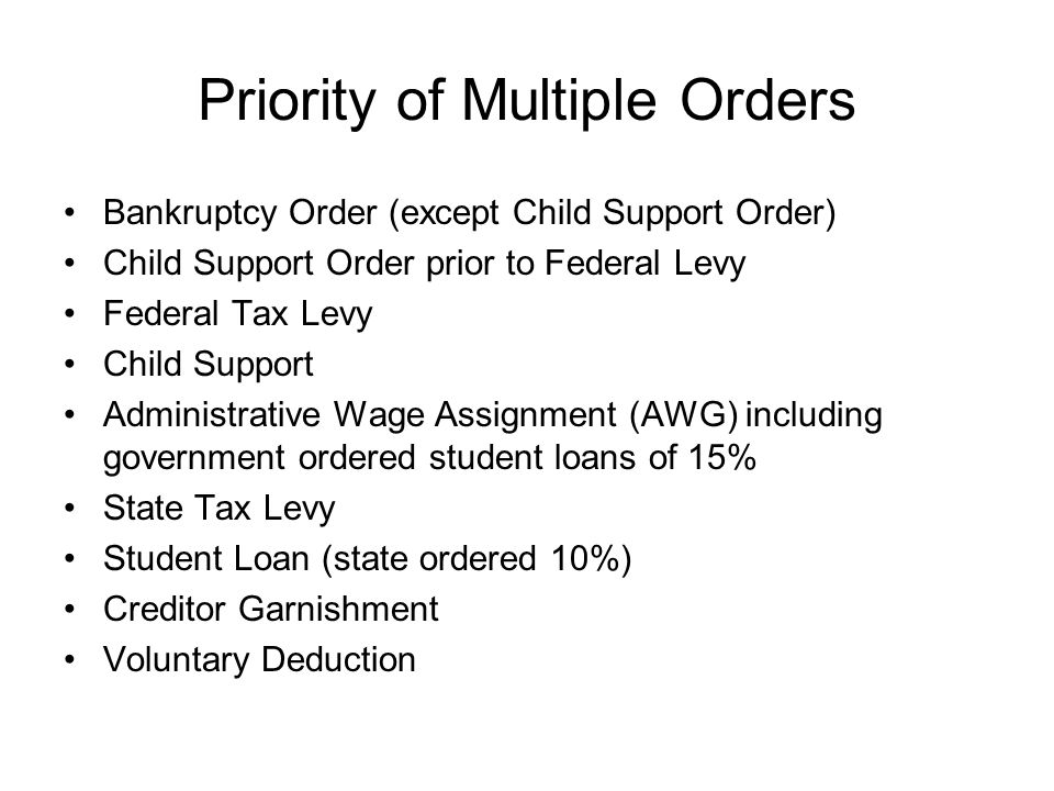Priority of Multiple Orders Bankruptcy Order (except Child Support Order) Child Support Order prior to Federal Levy Federal Tax Levy Child Support Administrative Wage Assignment (AWG) including government ordered student loans of 15% State Tax Levy Student Loan (state ordered 10%) Creditor Garnishment Voluntary Deduction