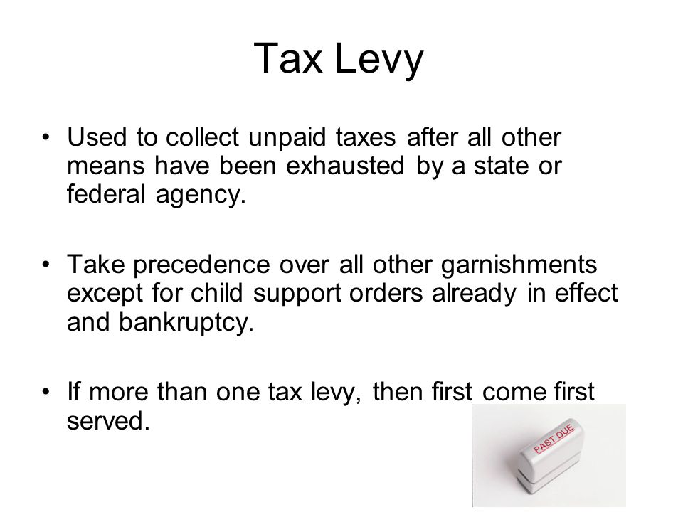 Tax Levy Used to collect unpaid taxes after all other means have been exhausted by a state or federal agency.