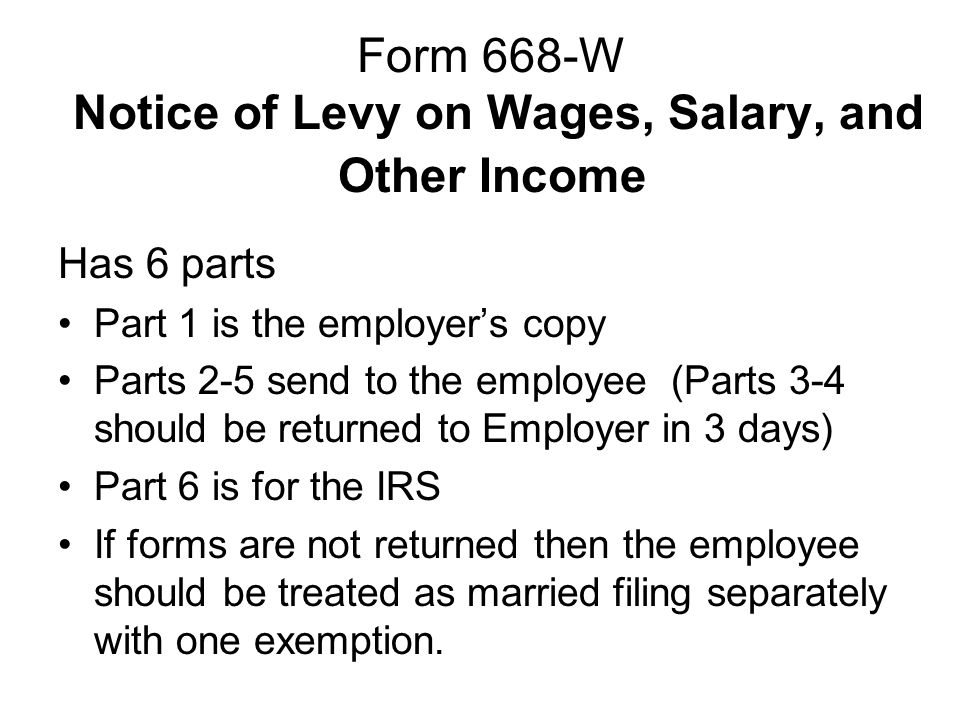 Form 668-W Notice of Levy on Wages, Salary, and Other Income Has 6 parts Part 1 is the employer's copy Parts 2-5 send to the employee (Parts 3-4 should be returned to Employer in 3 days) Part 6 is for the IRS If forms are not returned then the employee should be treated as married filing separately with one exemption.