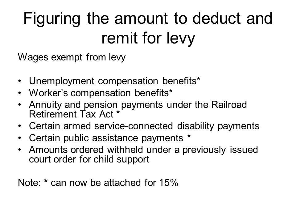 Levy Take Home Pay Gross Earnings less: 1.Taxes 2.Deductions (voluntary or involuntary) in place before levy is received 3.Increases in deductions beyond the employees control (medical premiums) 4.Deductions added after a levy is received that are a condition of employment (union dues)