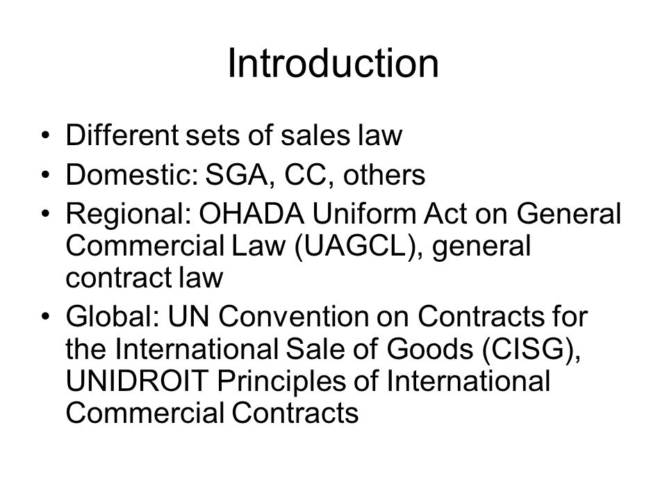 Introduction History of Unification of sales law 1920s: Ernst Rabel 1960s: Hague Conventions ULIS/ULF 1980: Vienna Conference CISG 1988: Entering into force 2011: 76 member states covering 80% of world trade Africa: 9 member states, only two OHADA states