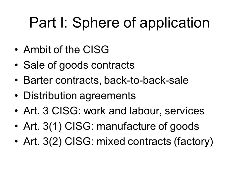 Part I: Sphere of application Ambit of the CISG Goods: factory, machine, food, shoes, clothes, cars, circus elephant Documents representing the goods Art.