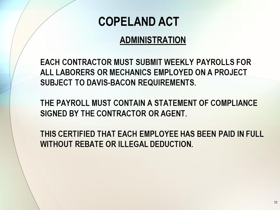 COPELAND ACT ADMINISTRATION EACH CONTRACTOR MUST SUBMIT WEEKLY PAYROLLS FOR ALL LABORERS OR MECHANICS EMPLOYED ON A PROJECT SUBJECT TO DAVIS-BACON REQUIREMENTS.