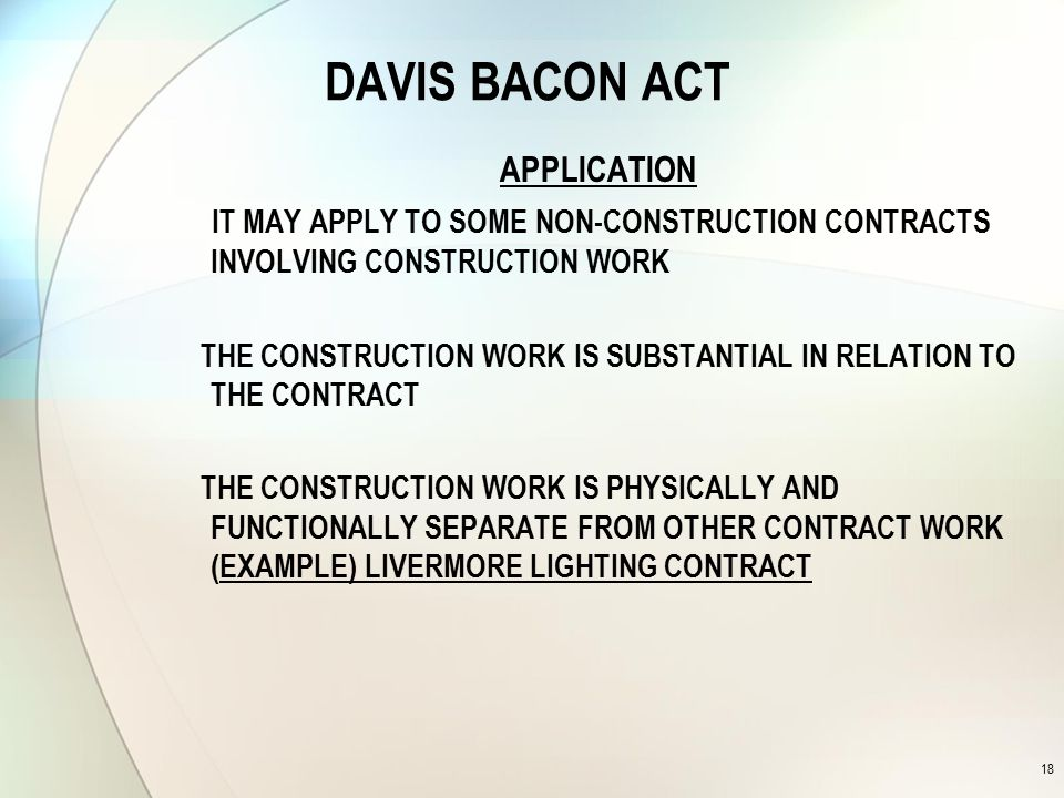 DAVIS BACON ACT APPLICATION IT MAY APPLY TO SOME NON-CONSTRUCTION CONTRACTS INVOLVING CONSTRUCTION WORK THE CONSTRUCTION WORK IS SUBSTANTIAL IN RELATION TO THE CONTRACT THE CONSTRUCTION WORK IS PHYSICALLY AND FUNCTIONALLY SEPARATE FROM OTHER CONTRACT WORK (EXAMPLE) LIVERMORE LIGHTING CONTRACT 18