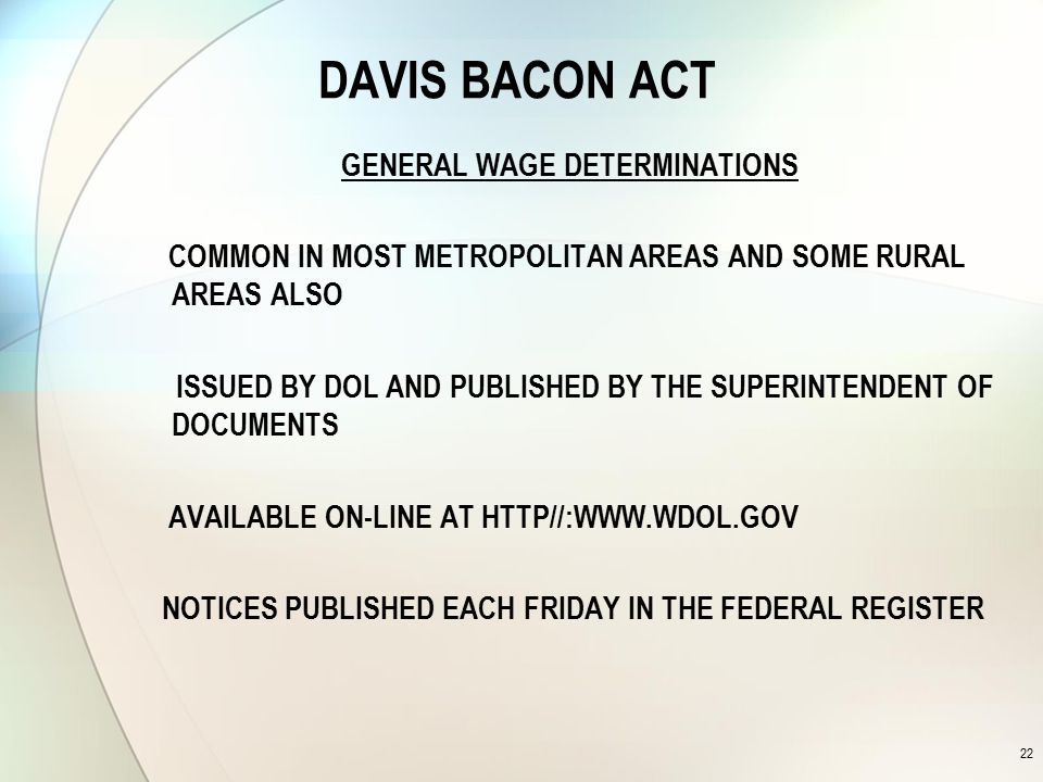 DAVIS BACON ACT GENERAL WAGE DETERMINATIONS COMMON IN MOST METROPOLITAN AREAS AND SOME RURAL AREAS ALSO ISSUED BY DOL AND PUBLISHED BY THE SUPERINTENDENT OF DOCUMENTS AVAILABLE ON-LINE AT HTTP//:WWW.WDOL.GOV NOTICES PUBLISHED EACH FRIDAY IN THE FEDERAL REGISTER 22