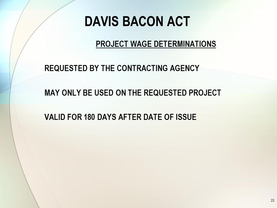DAVIS BACON ACT PROJECT WAGE DETERMINATIONS REQUESTED BY THE CONTRACTING AGENCY MAY ONLY BE USED ON THE REQUESTED PROJECT VALID FOR 180 DAYS AFTER DATE OF ISSUE 23
