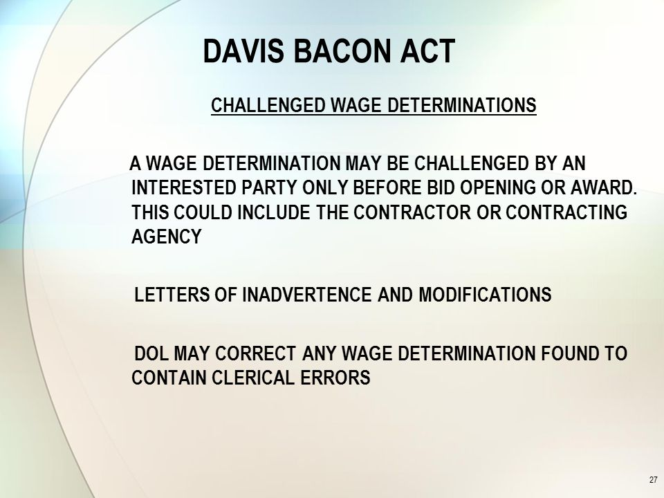 DAVIS BACON ACT CHALLENGED WAGE DETERMINATIONS A WAGE DETERMINATION MAY BE CHALLENGED BY AN INTERESTED PARTY ONLY BEFORE BID OPENING OR AWARD.