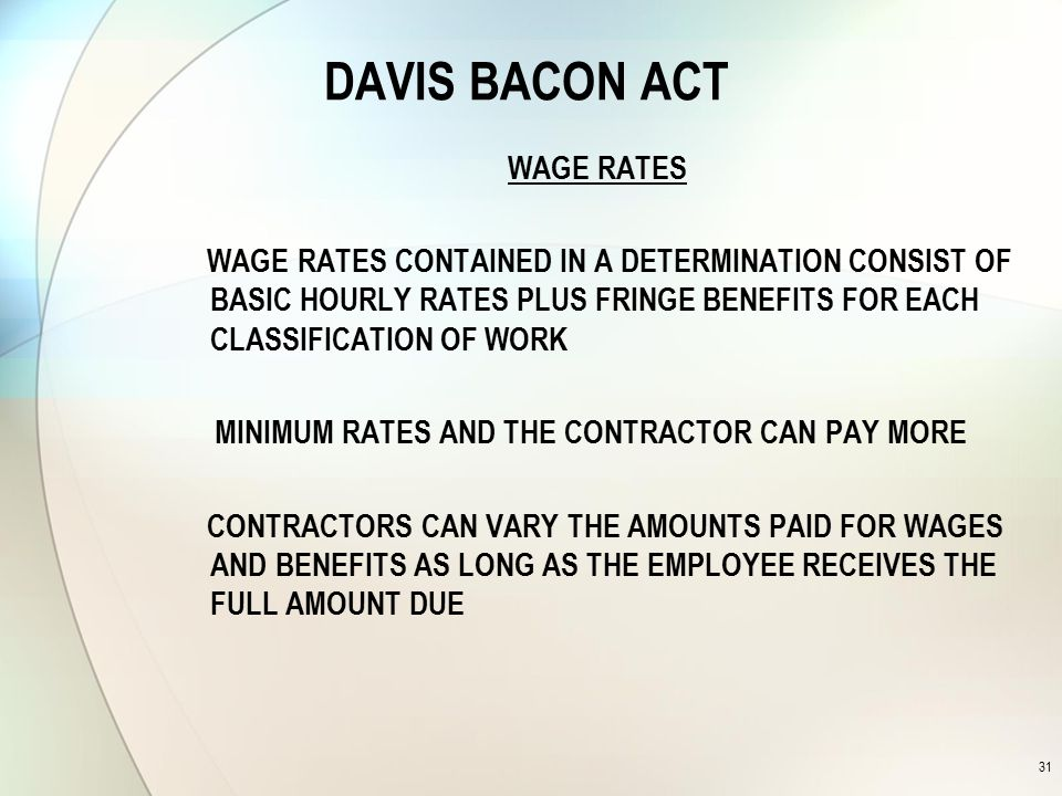 DAVIS BACON ACT WAGE RATES WAGE RATES CONTAINED IN A DETERMINATION CONSIST OF BASIC HOURLY RATES PLUS FRINGE BENEFITS FOR EACH CLASSIFICATION OF WORK MINIMUM RATES AND THE CONTRACTOR CAN PAY MORE CONTRACTORS CAN VARY THE AMOUNTS PAID FOR WAGES AND BENEFITS AS LONG AS THE EMPLOYEE RECEIVES THE FULL AMOUNT DUE 31