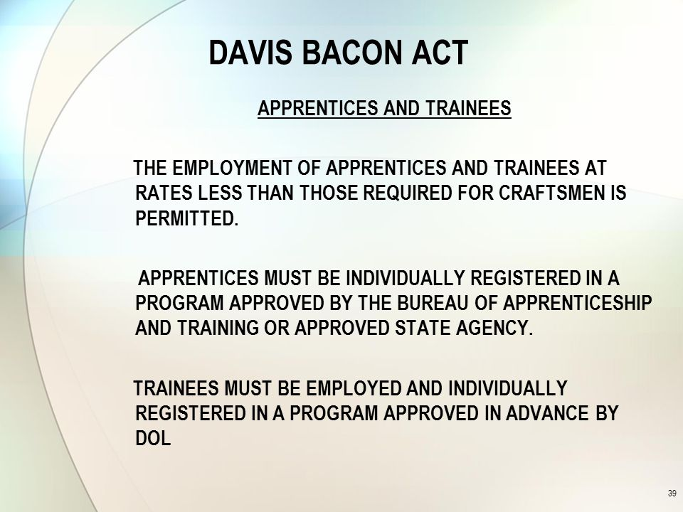 DAVIS BACON ACT APPRENTICES AND TRAINEES THE EMPLOYMENT OF APPRENTICES AND TRAINEES AT RATES LESS THAN THOSE REQUIRED FOR CRAFTSMEN IS PERMITTED.