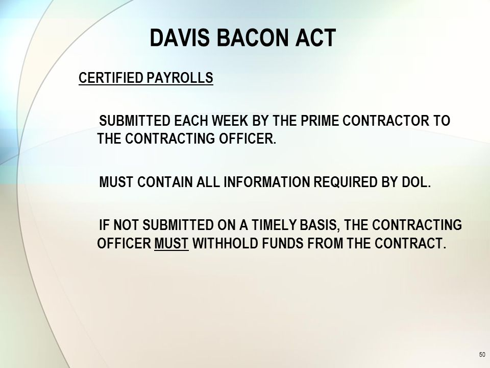 DAVIS BACON ACT CERTIFIED PAYROLLS SUBMITTED EACH WEEK BY THE PRIME CONTRACTOR TO THE CONTRACTING OFFICER.