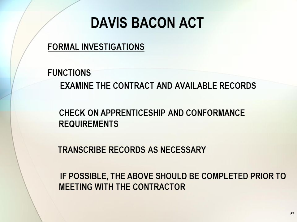 DAVIS BACON ACT FORMAL INVESTIGATIONS FUNCTIONS EXAMINE THE CONTRACT AND AVAILABLE RECORDS CHECK ON APPRENTICESHIP AND CONFORMANCE REQUIREMENTS TRANSCRIBE RECORDS AS NECESSARY IF POSSIBLE, THE ABOVE SHOULD BE COMPLETED PRIOR TO MEETING WITH THE CONTRACTOR 57