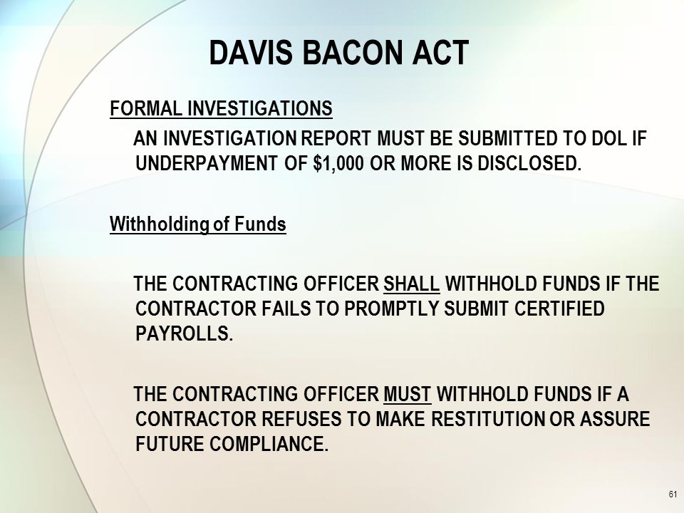 DAVIS BACON ACT FORMAL INVESTIGATIONS AN INVESTIGATION REPORT MUST BE SUBMITTED TO DOL IF UNDERPAYMENT OF $1,000 OR MORE IS DISCLOSED.