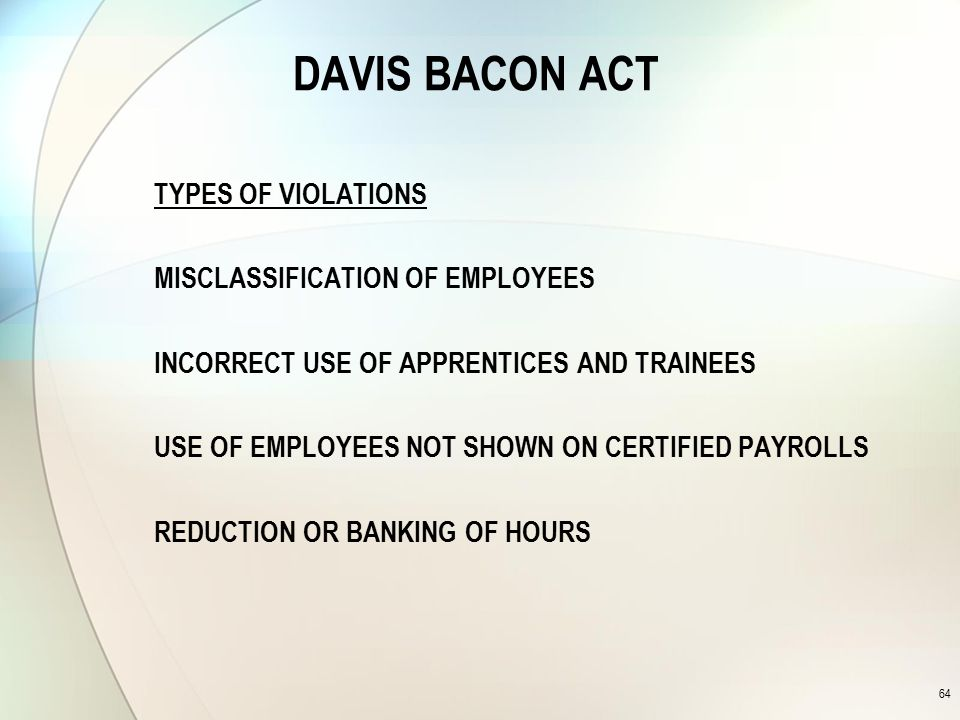 DAVIS BACON ACT TYPES OF VIOLATIONS MISCLASSIFICATION OF EMPLOYEES INCORRECT USE OF APPRENTICES AND TRAINEES USE OF EMPLOYEES NOT SHOWN ON CERTIFIED PAYROLLS REDUCTION OR BANKING OF HOURS 64