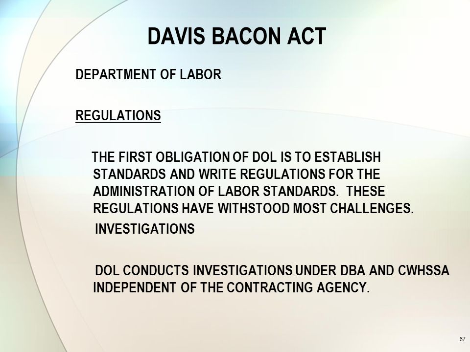 DAVIS BACON ACT DEPARTMENT OF LABOR REGULATIONS THE FIRST OBLIGATION OF DOL IS TO ESTABLISH STANDARDS AND WRITE REGULATIONS FOR THE ADMINISTRATION OF LABOR STANDARDS.