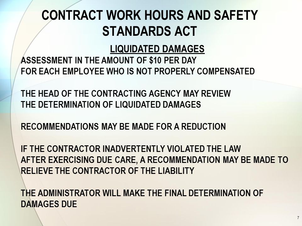 CONTRACT WORK HOURS AND SAFETY STANDARDS ACT 7 LIQUIDATED DAMAGES ASSESSMENT IN THE AMOUNT OF $10 PER DAY FOR EACH EMPLOYEE WHO IS NOT PROPERLY COMPENSATED THE HEAD OF THE CONTRACTING AGENCY MAY REVIEW THE DETERMINATION OF LIQUIDATED DAMAGES RECOMMENDATIONS MAY BE MADE FOR A REDUCTION IF THE CONTRACTOR INADVERTENTLY VIOLATED THE LAW AFTER EXERCISING DUE CARE, A RECOMMENDATION MAY BE MADE TO RELIEVE THE CONTRACTOR OF THE LIABILITY THE ADMINISTRATOR WILL MAKE THE FINAL DETERMINATION OF DAMAGES DUE