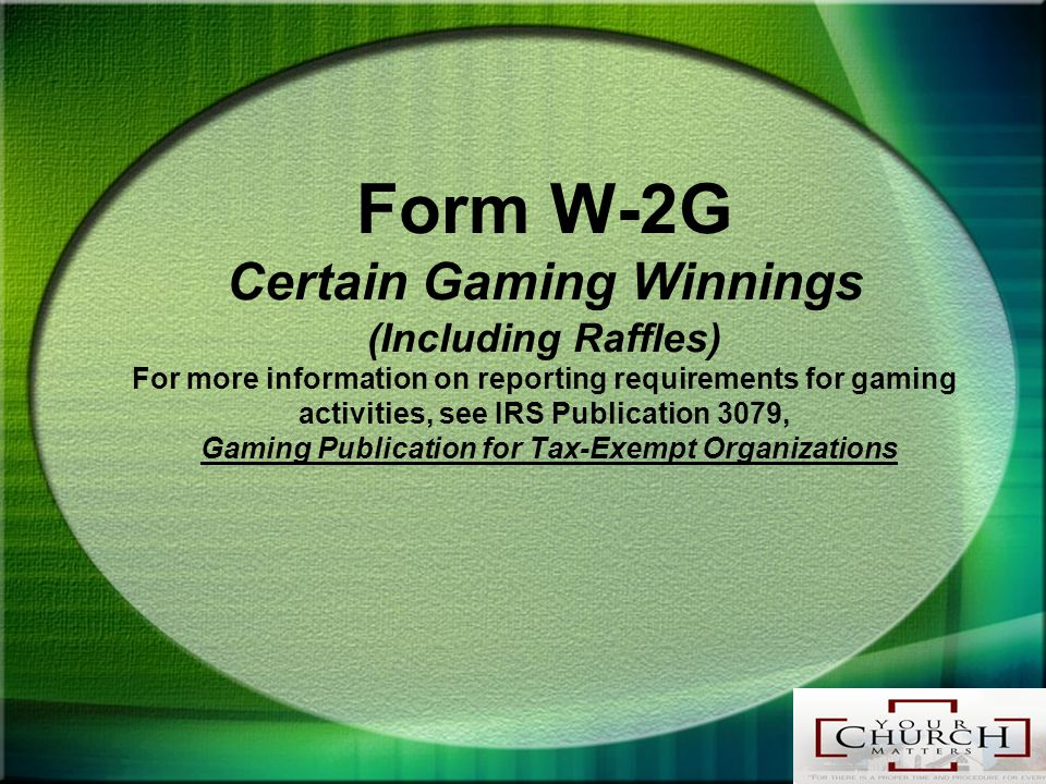 Form W-2G Certain Gaming Winnings (Including Raffles) For more information on reporting requirements for gaming activities, see IRS Publication 3079, Gaming Publication for Tax-Exempt Organizations