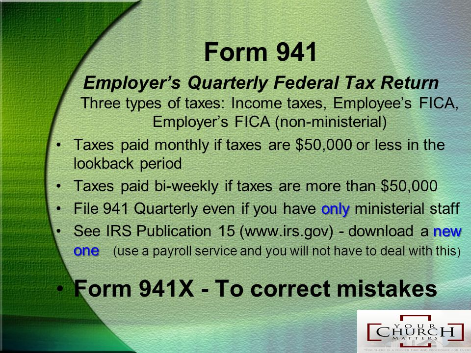 Form 941 Employer's Quarterly Federal Tax Return Three types of taxes: Income taxes, Employee's FICA, Employer's FICA (non-ministerial) Taxes paid monthly if taxes are $50,000 or less in the lookback period Taxes paid bi-weekly if taxes are more than $50,000 onlyFile 941 Quarterly even if you have only ministerial staff new oneSee IRS Publication 15 (www.irs.gov) - download a new one (use a payroll service and you will not have to deal with this ) Form 941X - To correct mistakes