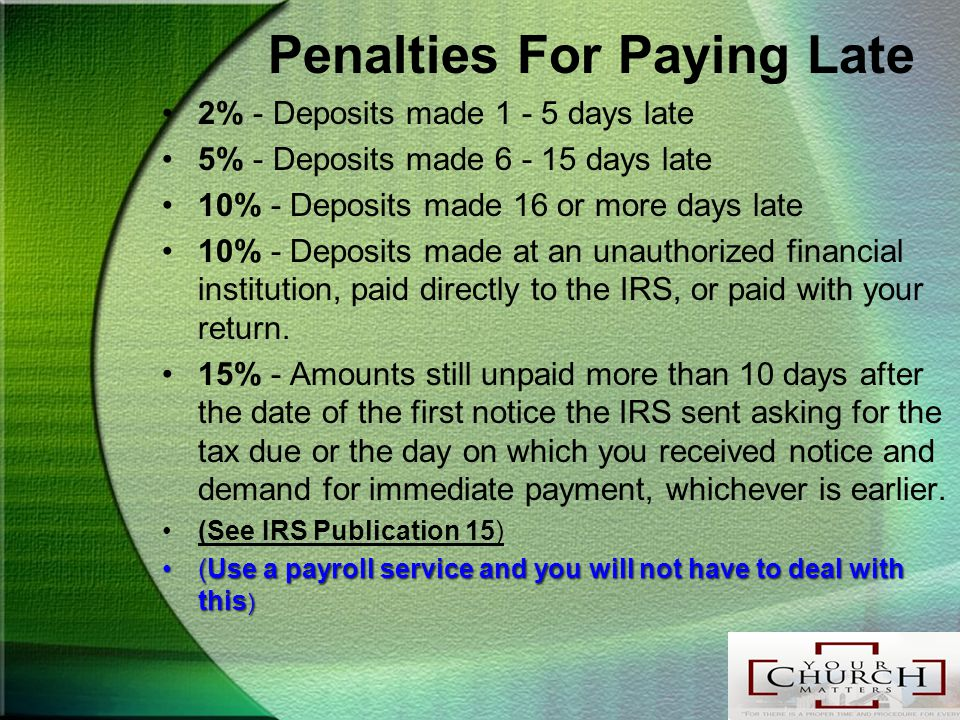 Penalties For Paying Late 2% - Deposits made 1 - 5 days late 5% - Deposits made 6 - 15 days late 10% - Deposits made 16 or more days late 10% - Deposits made at an unauthorized financial institution, paid directly to the IRS, or paid with your return.