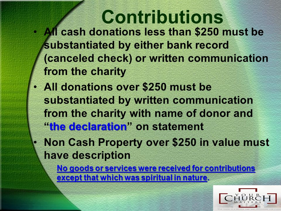 Contributions All cash donations less than $250 must be substantiated by either bank record (canceled check) or written communication from the charity the declarationAll donations over $250 must be substantiated by written communication from the charity with name of donor and the declaration on statement Non Cash Property over $250 in value must have description No goods or services were received for contributions except that which was spiritual in nature.