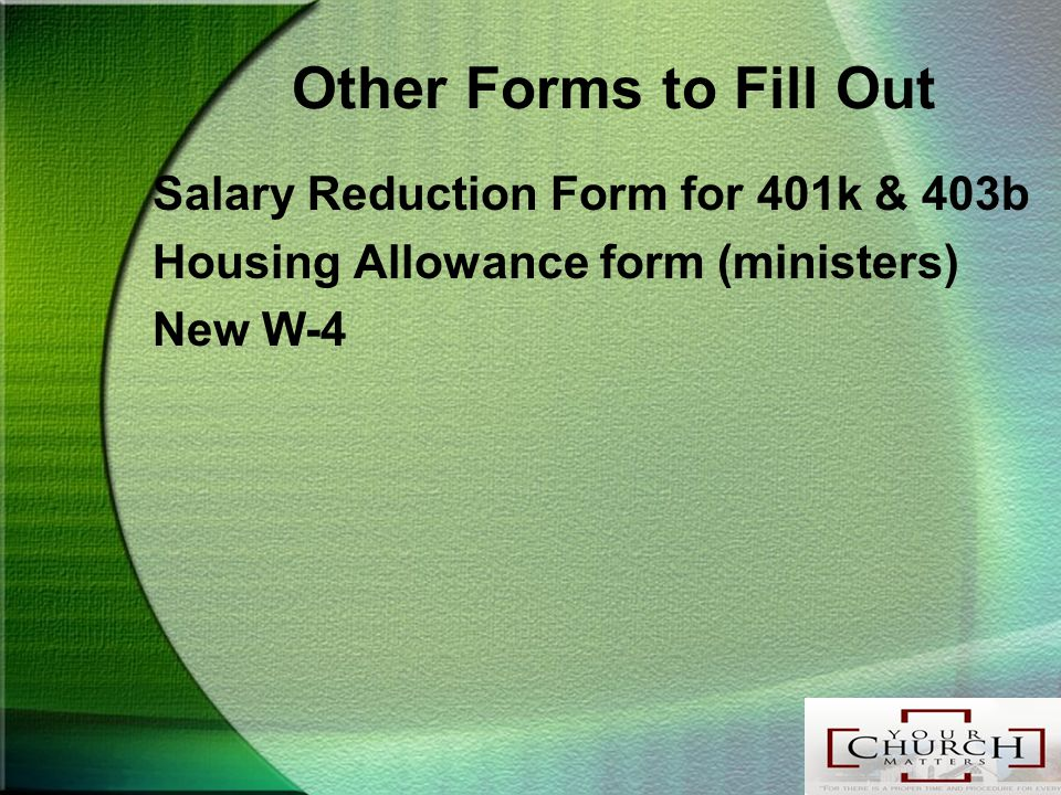 Other Forms to Fill Out Salary Reduction Form for 401k & 403b Housing Allowance form (ministers) New W-4