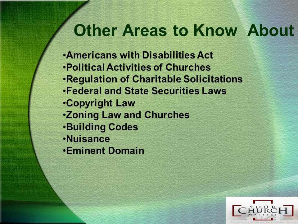 Other Areas to Know About Americans with Disabilities Act Political Activities of Churches Regulation of Charitable Solicitations Federal and State Securities Laws Copyright Law Zoning Law and Churches Building Codes Nuisance Eminent Domain