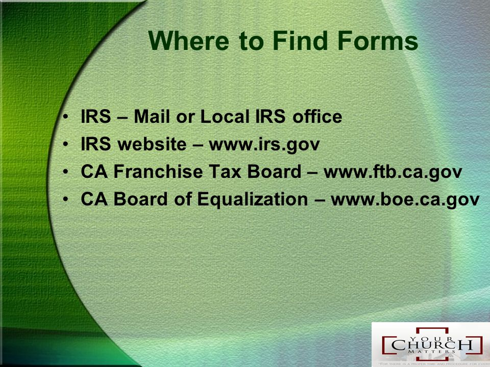 Where to Find Forms IRS – Mail or Local IRS office IRS website – www.irs.gov CA Franchise Tax Board – www.ftb.ca.gov CA Board of Equalization – www.boe.ca.gov