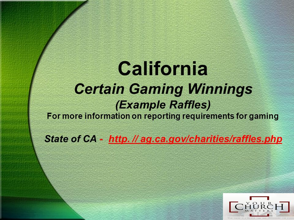 California Certain Gaming Winnings (Example Raffles) For more information on reporting requirements for gaming State of CA - http.