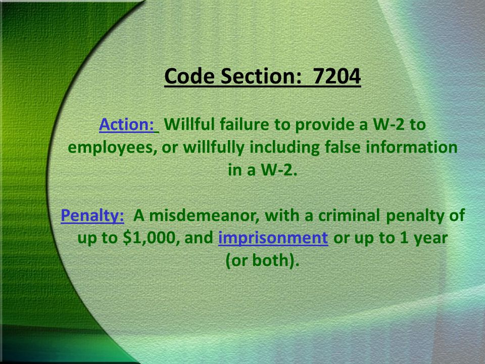Code Section: 7204 Action: Willful failure to provide a W-2 to employees, or willfully including false information in a W-2.