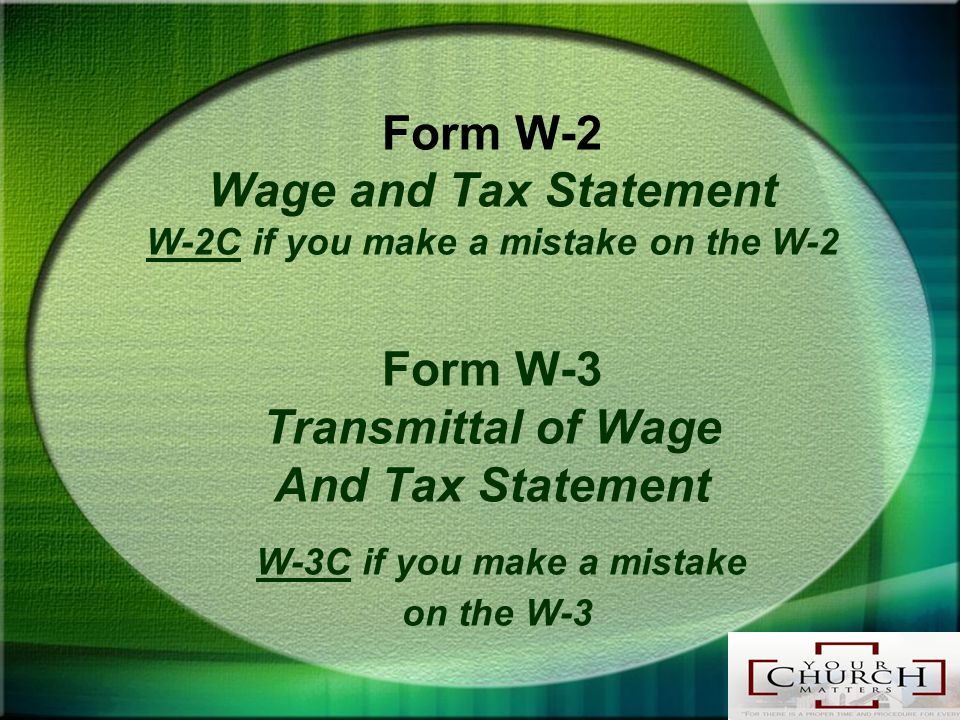 Form W-2 Wage and Tax Statement W-2C if you make a mistake on the W-2 Form W-3 Transmittal of Wage And Tax Statement W-3C if you make a mistake on the W-3