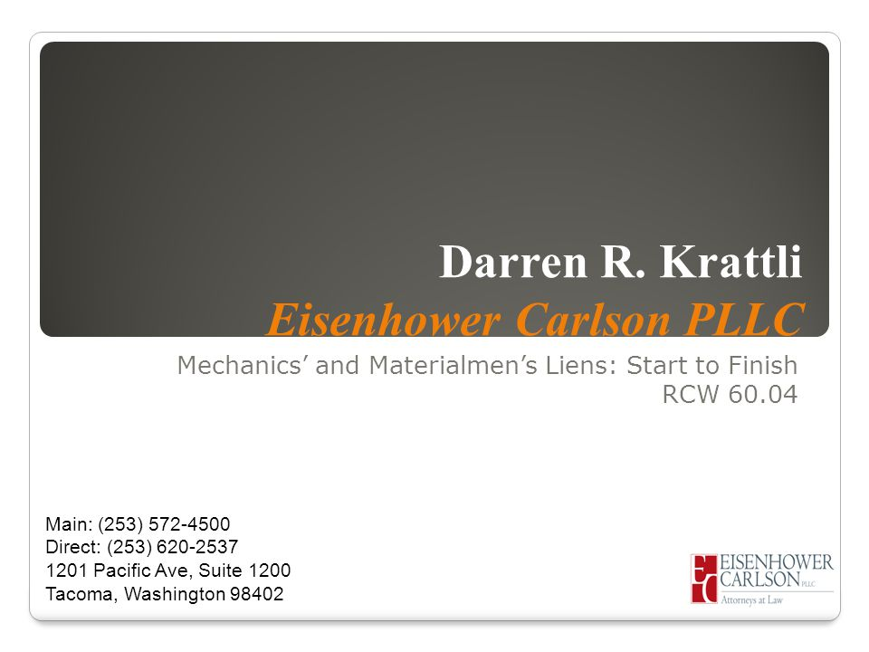 Darren R. Krattli Eisenhower Carlson PLLC Mechanics' and Materialmen's Liens: Start to Finish RCW 60.04 Main: (253) 572-4500 Direct: (253) 620-2537 12