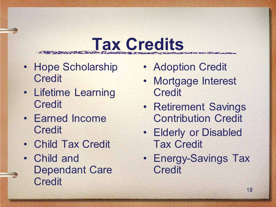 18 Tax Credits Hope Scholarship Credit Lifetime Learning Credit Earned Income Credit Child Tax Credit Child and Dependant Care Credit Adoption Credit Mortgage Interest Credit Retirement Savings Contribution Credit Elderly or Disabled Tax Credit Energy-Savings Tax Credit