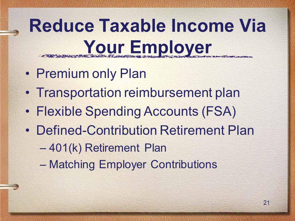 21 Reduce Taxable Income Via Your Employer Premium only Plan Transportation reimbursement plan Flexible Spending Accounts (FSA) Defined-Contribution Retirement Plan –401(k) Retirement Plan –Matching Employer Contributions