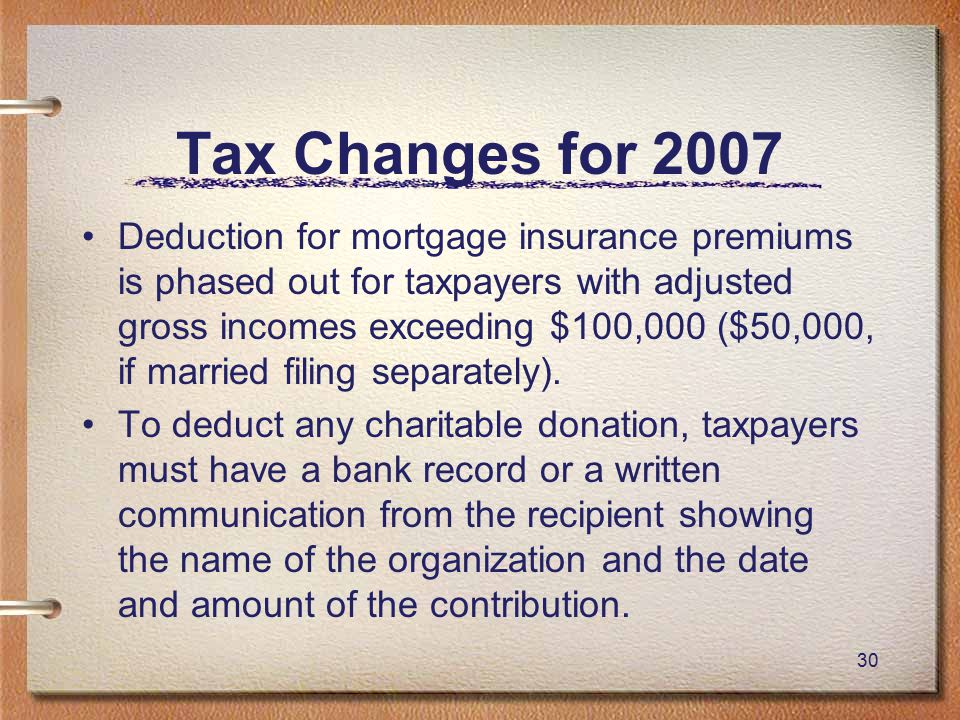 30 Tax Changes for 2007 Deduction for mortgage insurance premiums is phased out for taxpayers with adjusted gross incomes exceeding $100,000 ($50,000, if married filing separately).